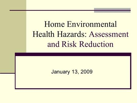 Home Environmental Health Hazards: Assessment and Risk Reduction January 13, 2009.