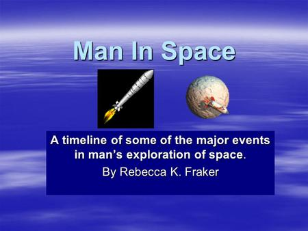Man In Space A timeline of some of the major events in mans exploration of space. By Rebecca K. Fraker.