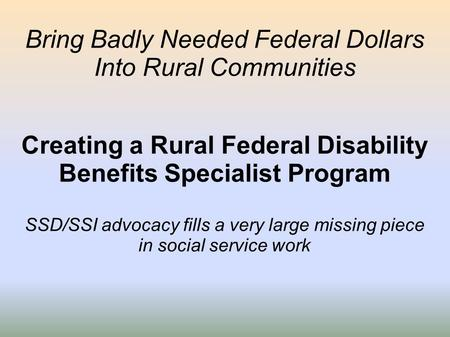 Bring Badly Needed Federal Dollars Into Rural Communities Creating a Rural Federal Disability Benefits Specialist Program SSD/SSI advocacy fills a very.