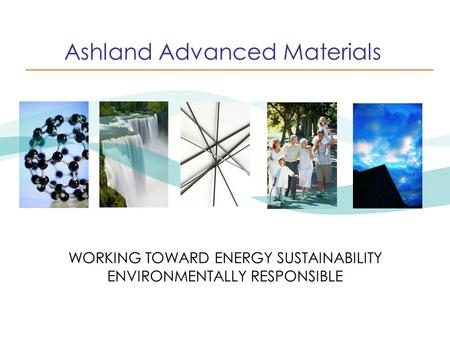 Ashland Advanced Materials WORKING TOWARD ENERGY SUSTAINABILITY ENVIRONMENTALLY RESPONSIBLE.