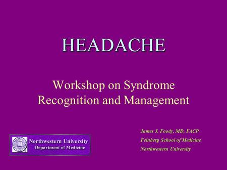 HEADACHE Workshop on Syndrome Recognition and Management James J. Foody, MD, FACP Feinberg School of Medicine Northwestern University.