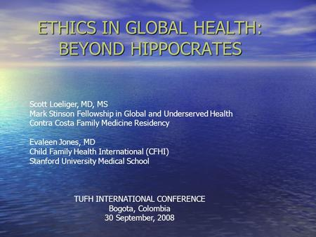 ETHICS IN GLOBAL HEALTH: BEYOND HIPPOCRATES Scott Loeliger, MD, MS Mark Stinson Fellowship in Global and Underserved Health Contra Costa Family Medicine.