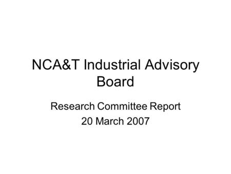 NCA&T Industrial Advisory Board Research Committee Report 20 March 2007.