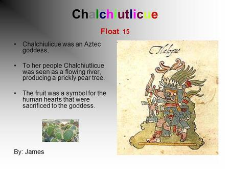 Chalchiutlicue Float 15 Chalchiulicue was an Aztec goddess. To her people Chalchiutlicue was seen as a flowing river, producing a prickly pear tree. The.