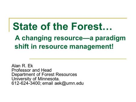 State of the Forest… A changing resourcea paradigm shift in resource management! Alan R. Ek Professor and Head Department of Forest Resources University.