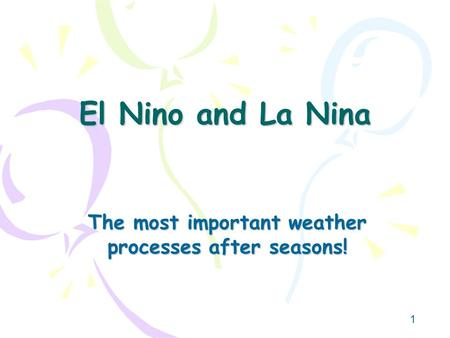 1 El Nino and La Nina The most important weather processes after seasons!