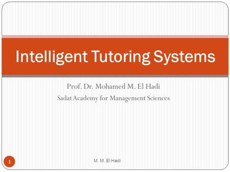 Prof. Dr. Mohamed M. El Hadi Sadat Academy for Management Sciences M. M. El Hadi 1 Intelligent Tutoring Systems.