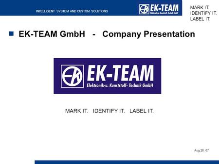 INTELLIGENT SYSTEM AND CUSTOM SOLUTIONS MARK IT. IDENTIFY IT. LABEL IT. EK-TEAM GmbH - Company Presentation MARK IT. IDENTIFY IT. LABEL IT. Aug 28, 07.