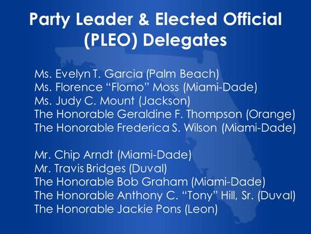 Party Leader & Elected Official (PLEO) Delegates Ms. Evelyn T. Garcia (Palm Beach) Ms. Florence Flomo Moss (Miami-Dade) Ms. Judy C. Mount (Jackson) The.