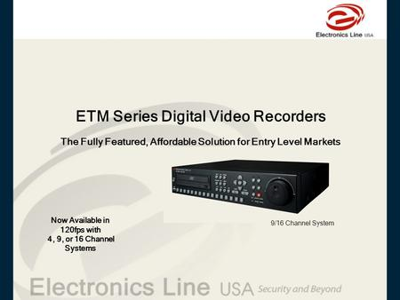 ETM Series Digital Video Recorders Now Available in 120fps with 4, 9, or 16 Channel Systems The Fully Featured, Affordable Solution for Entry Level Markets.