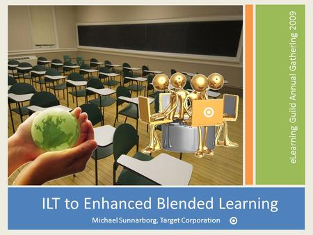 ILT to Enhanced Blended Learning Michael Sunnarborg, Target Corporation eLearning Guild Annual Gathering 2009.