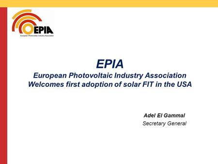 CMS DeBacker presentation 13/03/2008 EPIA European Photovoltaic Industry Association Welcomes first adoption of solar FIT in the USA Adel El Gammal Secretary.