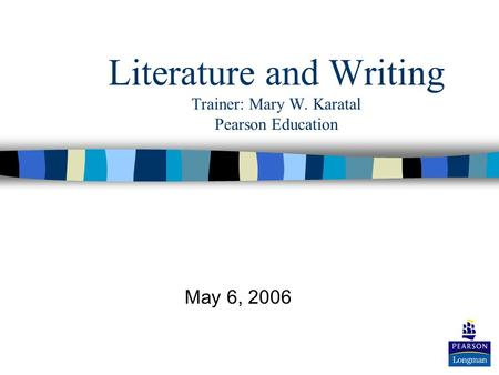 Literature and Writing Trainer: Mary W. Karatal Pearson Education May 6, 2006.