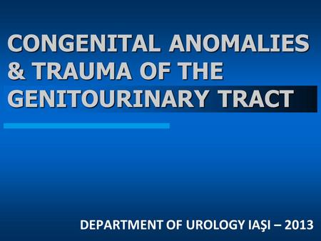 CONGENITAL ANOMALIES & TRAUMA OF THE GENITOURINARY TRACT DEPARTMENT OF UROLOGY IAŞI – 2013.