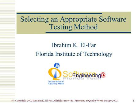 (c) Copyright 2002 Ibrahim K. El-Far. All rights reserved. Presented at Quality Week Europe 2002.1 Selecting an Appropriate Software Testing Method Ibrahim.