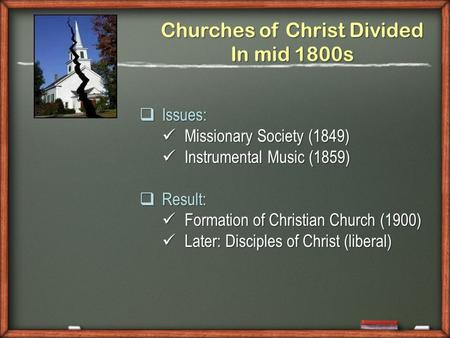 Churches of Christ Divided In mid 1800s Issues: Issues: Missionary Society (1849) Missionary Society (1849) Instrumental Music (1859) Instrumental Music.