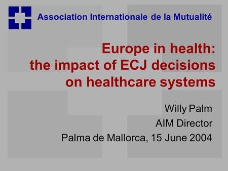 Association Internationale de la Mutualité Europe in health: the impact of ECJ decisions on healthcare systems Willy Palm AIM Director Palma de Mallorca,