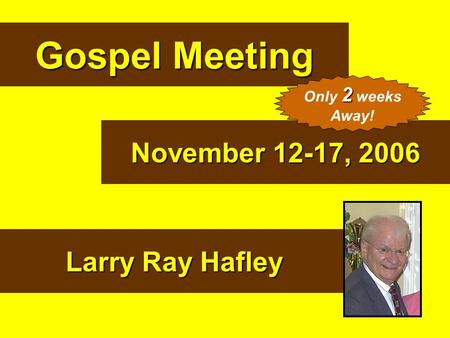 Gospel Meeting November 12-17, 2006 Larry Ray Hafley 2 Only 2 weeks Away!