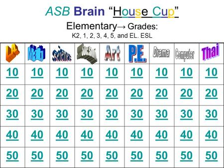 ASB Brain House Cup Elementary Grades: K2, 1, 2, 3, 4, 5, and EL. ESL 10 20 30 40 50.