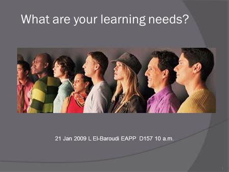 1 What are your learning needs? 21 Jan 2009 L El-Baroudi EAPP D157 10 a.m.