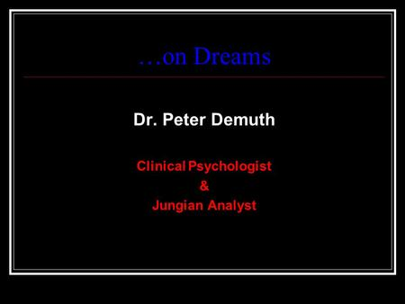 …on Dreams Dr. Peter Demuth Clinical Psychologist & Jungian Analyst.