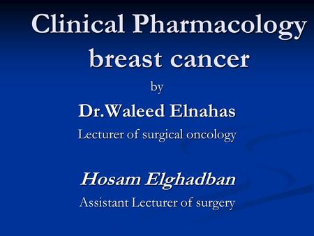 Clinical Pharmacology breast cancer by Dr.Waleed Elnahas Lecturer of surgical oncology Hosam Elghadban Assistant Lecturer of surgery.