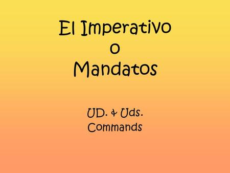 El Imperativo o Mandatos UD. & Uds. Commands The imperative is used to: Tell people what to do!!! For example: Do the dishes! Leave! Go to bed! Dont.