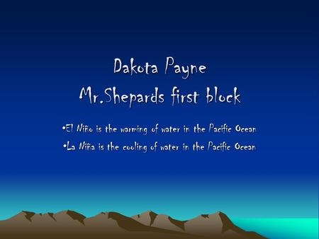 Dakota Payne Mr.Shepards first block El Niño is the warming of water in the Pacific OceanEl Niño is the warming of water in the Pacific Ocean La Niña.