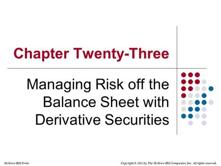 McGraw-Hill/Irwin Copyright © 2012 by The McGraw-Hill Companies, Inc. All rights reserved. Chapter Twenty-Three Managing Risk off the Balance Sheet with.