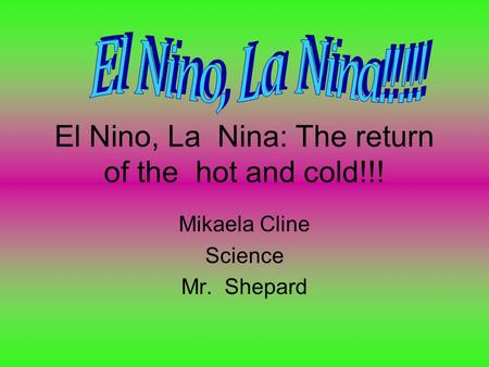 El Nino, La Nina: The return of the hot and cold!!! Mikaela Cline Science Mr. Shepard.