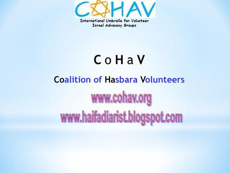 International Umbrella for Volunteer Israel Advocacy Groups C o H a V Coalition of Hasbara Volunteers.