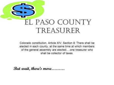 El Paso County Treasurer Colorado constitution, Article XIV, Section 8: There shall be elected in each county, at the same time at which members of the.