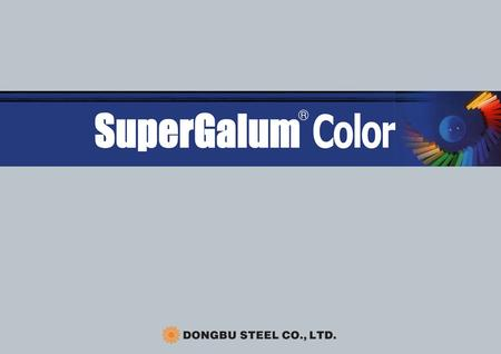 SuperGalum® Color SuperGalum Color, a brand name of Dongbu Steel Company, is a prepainted SuperGalum(55% Al-Zn Coated steel)steel sheet. The base material.