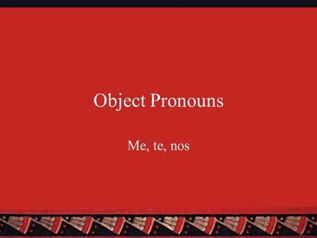 Object Pronouns Me, te, nos. Two Types of Object Pronouns There are two types of object pronouns: Direct and indirect Direct Object Pronouns (DOPNs) answer.