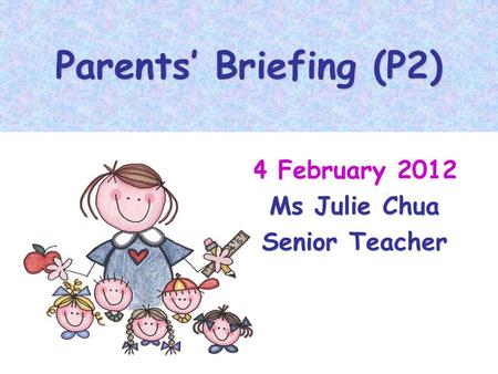 Parents Briefing (P2) 4 February 2012 Ms Julie Chua Senior Teacher.