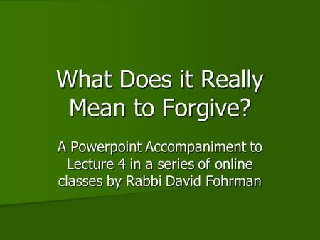 What Does it Really Mean to Forgive? A Powerpoint Accompaniment to Lecture 4 in a series of online classes by Rabbi David Fohrman.