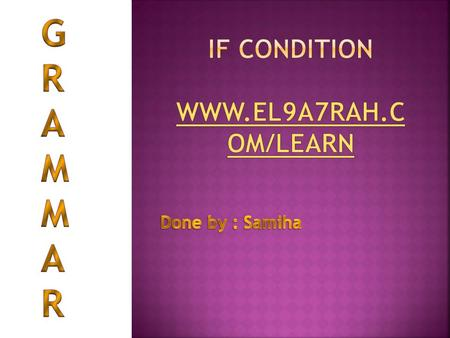 IF condition www.el9a7rah.com/learn GRAMMAR Done by : Samiha El9a7rah.com.