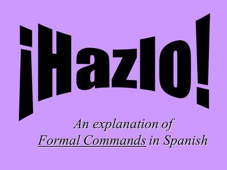 An explanation of Formal Commands in Spanish Commands in English… … are pretty easy. You just use a base verb form (without a subject, since its always.
