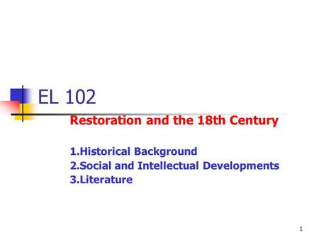 1 EL 102 Restoration and the 18th Century 1.Historical Background 2.Social and Intellectual Developments 3.Literature.