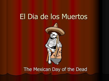 El Dia de los Muertos The Mexican Day of the Dead.
