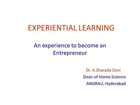 EXPERIENTIAL LEARNING An experience to become an Entrepreneur Dr. A.Sharada Devi Dean of Home Science ANGRAU, Hyderabad.
