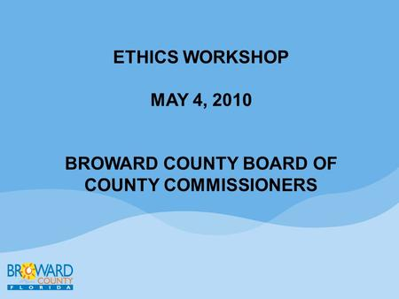 ETHICS WORKSHOP MAY 4, 2010 BROWARD COUNTY BOARD OF COUNTY COMMISSIONERS.