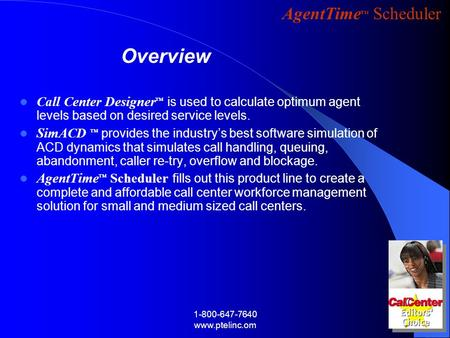 AgentTime Scheduler 1-800-647-7640 www.ptelinc.om Call Center Designer is used to calculate optimum agent levels based on desired service levels. SimACD.