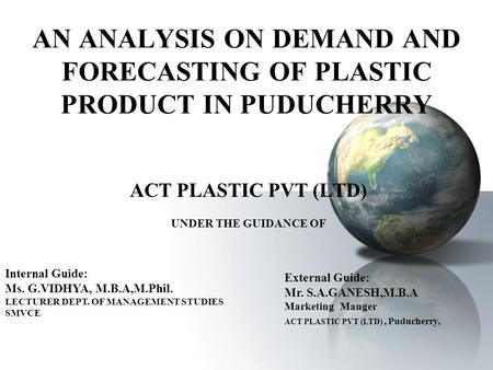 AN ANALYSIS ON DEMAND AND FORECASTING OF PLASTIC PRODUCT IN PUDUCHERRY ACT PLASTIC PVT (LTD) UNDER THE GUIDANCE OF Internal Guide: Ms. G.VIDHYA, M.B.A,M.Phil.