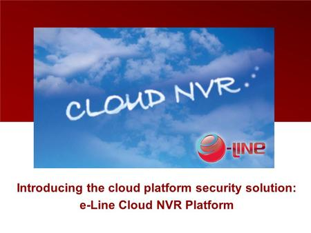 Introducing the cloud platform security solution: e-Line Cloud NVR Platform.