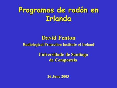 Programas de radón en Irlanda David Fenton Radiological Protection Institute of Ireland Universidade de Santiago de Compostela 26 June 2003.