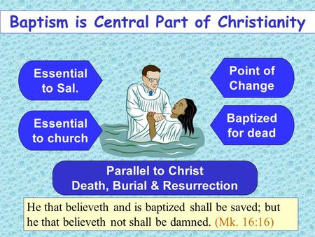 Baptism is Central Part of Christianity Essential to Sal. He that believeth and is baptized shall be saved; but he that believeth not shall be damned.