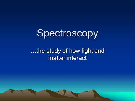 Spectroscopy …the study of how light and matter interact.
