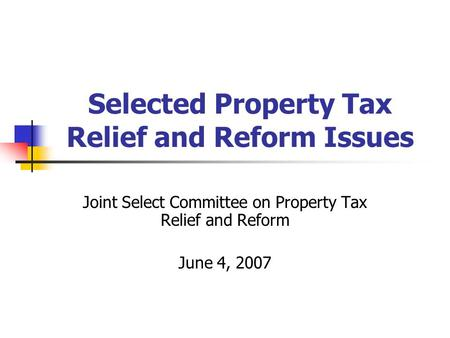 Selected Property Tax Relief and Reform Issues Joint Select Committee on Property Tax Relief and Reform June 4, 2007.