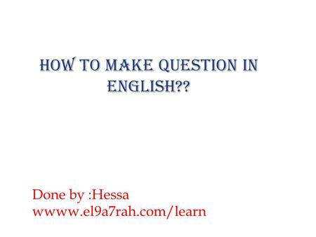 How to make question in English?? Done by :Hessa wwww.el9a7rah.com/learn.